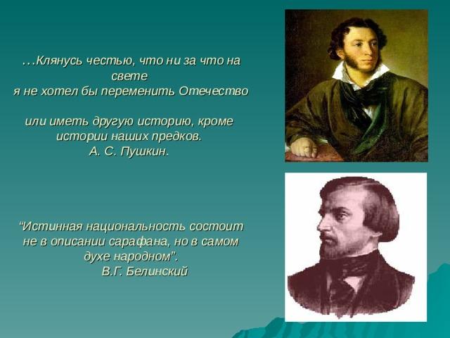 """… Клянусь честью, что ни за что на свете  я не хотел бы переменить Отечество  или иметь другую историю, кроме  истории наших предков.  А. С. Пушкин.      """"Истинная национальность состоит не в описании сарафана, но в самом духе народном"""".  В.Г. Белинский"""