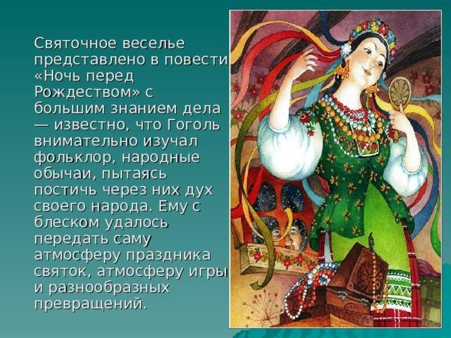 Святочное веселье представлено в повести «Ночь перед Рождеством» с большим знанием дела — известно, что Гоголь внимательно изучал фольклор, народные обычаи, пытаясь постичь через них дух своего народа. Ему с блеском удалось передать саму атмосферу праздника святок, атмосферу игры и разнообразных превращений.