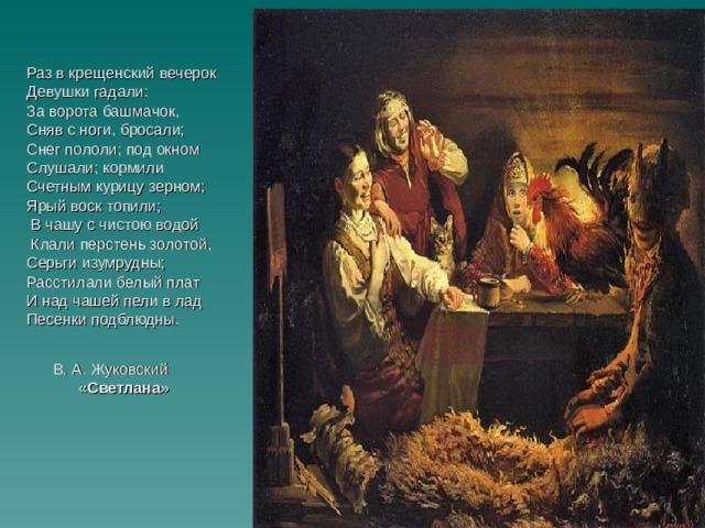 Раз в крещенский вечерок Девушки гадали: За ворота башмачок, Сняв с ноги, бросали; Снег пололи; под окном Слушали; кормили Счетным курицу зерном; Ярый воск топили;  В чашу с чистою водой  Клали перстень золотой, Серьги изумрудны; Расстилали белый плат И над чашей пели в лад Песенки подблюдны.      В.А. Жуковский  « Светлана »