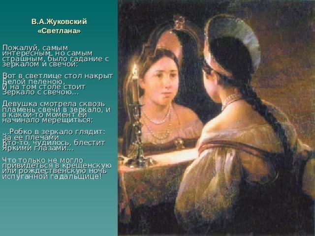 В.А.Жуковский «Светлана» Пожалуй, самым интересным, но самым страшным, было гадание с зеркалом и свечой:  Вот в светлице стол накрыт  Белой пеленою,  И на том столе стоит  Зеркало с свечою...  Девушка смотрела сквозь пламень свечи в зеркало, и в какой-то момент ей начинало мерещиться:  ...Робко в зеркало глядит:  За ее плечами  Кто-то, чудилось, блестит  Яркими глазами...  Что только не могло привидеться в крещенскую или рождественскую ночь испуганной гадальщице!