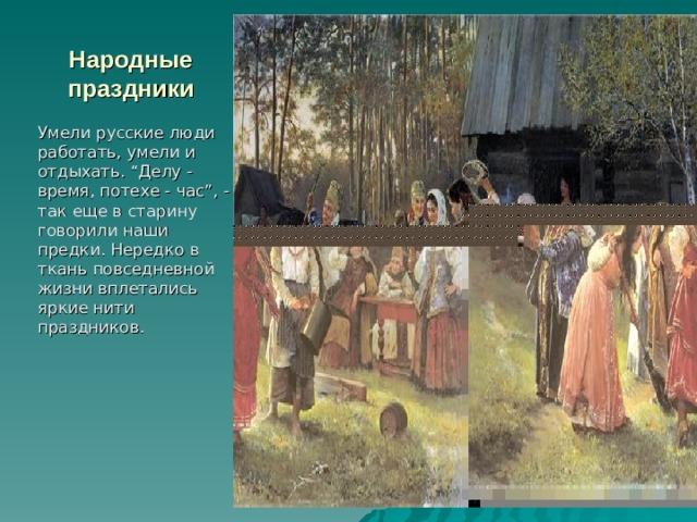 """Народные праздники Умели русские люди работать, умели и отдыхать. """"Делу - время, потехе - час"""", - так еще в старину говорили наши предки. Нередко в ткань повседневной жизни вплетались яркие нити праздников."""