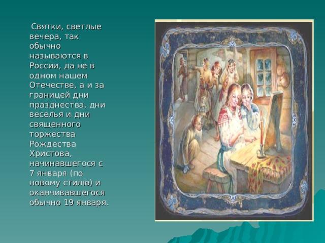 Святки, светлые вечера, так обычно называются в России, да не в одном нашем Отечестве, а и за границей дни празднества, дни веселья и дни священного торжества Рождества Христова, начинавшегося с 7 января (по новому стилю) и оканчивавшегося обычно 19 января.