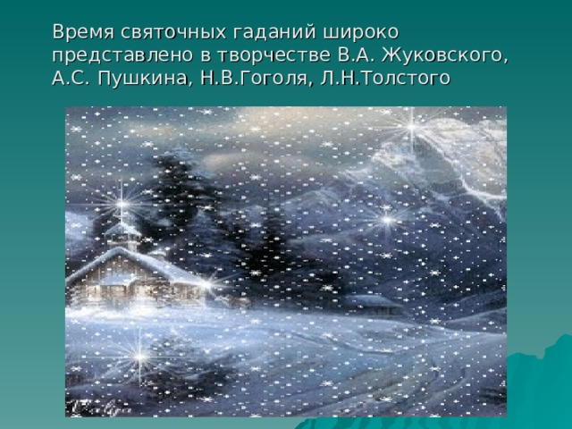 Время святочных гаданий широко представлено в творчестве В.А. Жуковского, А.С. Пушкина, Н.В.Гоголя, Л.Н.Толстого