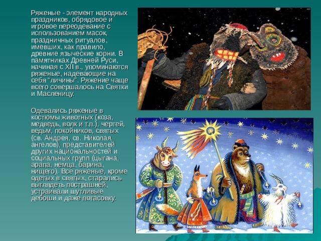 """Ряженые - элемент народных праздников, обрядовое и игровое переодевание с использованием масок, праздничных ритуалов, имевших, как правило, древние языческие корни. В памятниках Древней Руси, начиная с XII в., упоминаются ряженые, надевающие на себя """"личины"""". Ряжение чаще всего совершалось на Святки и Масленицу.  Одевались ряженые в костюмы животных (коза, медведь, волк и т.п.), чертей, ведьм, покойников, святых (св. Андрея, св. Николая, ангелов), представителей других национальностей и социальных групп (цыгана, арапа, немца, барина, нищего). Все ряженые, кроме одетых в святых, старались выглядеть пострашней, устраивали шутливые дебоши и даже потасовку."""