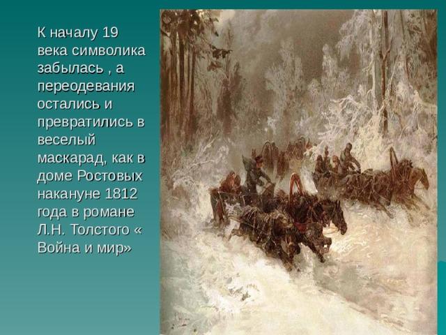 К началу 19 века символика забылась , а переодевания остались и превратились в веселый маскарад, как в доме Ростовых накануне 1812 года в романе Л.Н. Толстого « Война и мир»