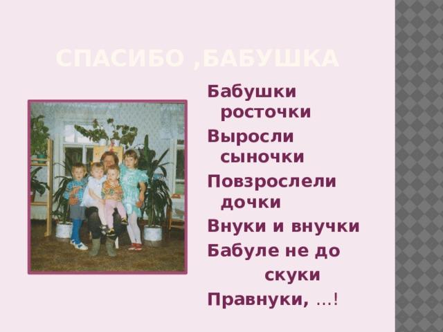 Спасибо ,бабушка Бабушки росточки Выросли сыночки Повзрослели дочки Внуки и внучки Бабуле не до    скуки Правнуки, …!