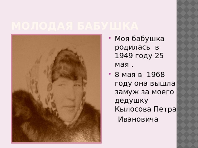 Молодая бабушка Моя бабушка родилась в 1949 году 25 мая . 8 мая в 1968 году она вышла замуж за моего дедушку Кылосова Петра  Ивановича