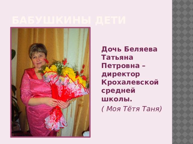 Бабушкины дети   Дочь Беляева Татьяна Петровна – директор Крохалевской средней школы. ( Моя Тётя Таня)