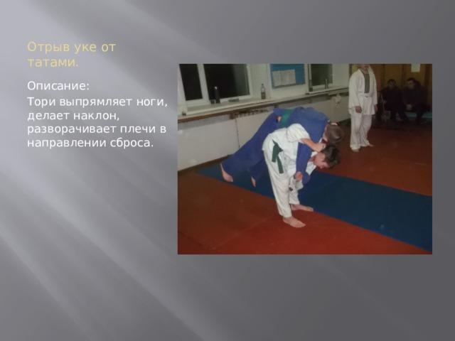 Отрыв уке от татами. Описание: Тори выпрямляет ноги, делает наклон, разворачивает плечи в направлении сброса.