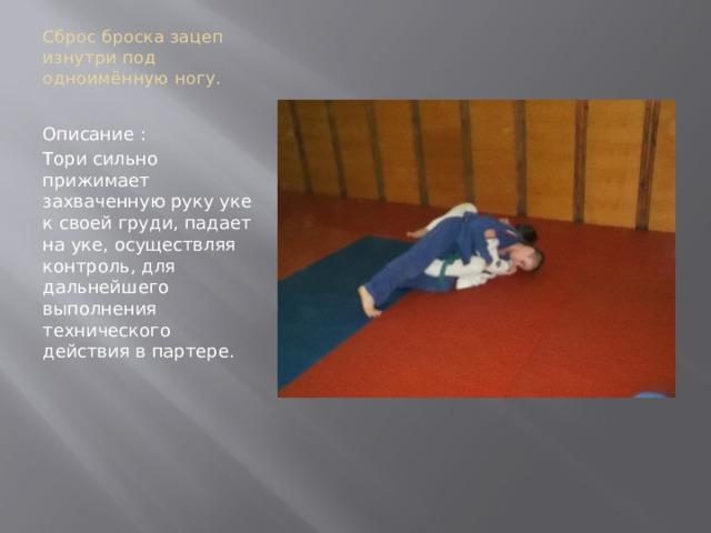 Сброс броска зацеп изнутри под одноимённую ногу.   Описание : Тори сильно прижимает захваченную руку уке к своей груди, падает на уке, осуществляя контроль, для дальнейшего выполнения технического действия в партере.