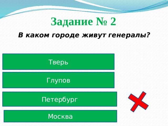 Задание № 2  В каком городе живут генералы? Тверь Глупов Петербург Москва