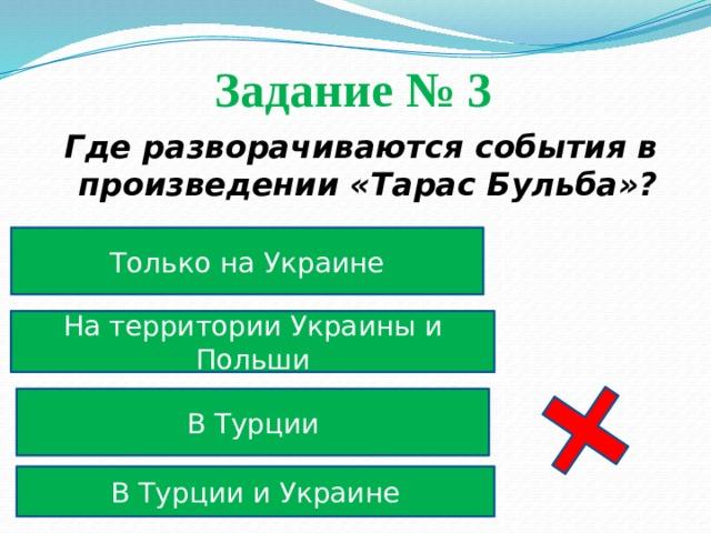 Задание № 3  Где разворачиваются события в произведении «Тарас Бульба»? Только на Украине На территории Украины и Польши В Турции В Турции и Украине