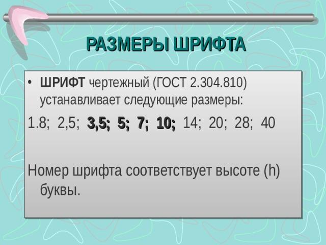 РАЗМЕРЫ ШРИФТА ШРИФТ чертежный (ГОСТ 2.304.810) устанавливает следующие размеры: 1.8; 2,5; 3,5; 5; 7; 10; 14; 20; 28; 40 Номер шрифта соответствует высоте ( h) буквы.