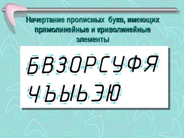 Начертание прописных букв, имеющих прямолинейные и криволинейные элементы