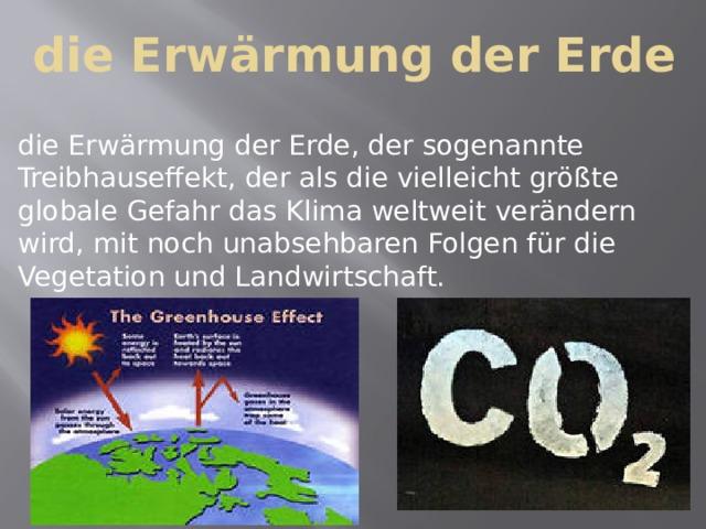 die Erwärmung der Erde die Erwärmung der Erde, der sogenannte Treibhauseffekt, der als die vielleicht größte globale Gefahr das Klima weltweit verändern wird, mit noch unabsehbaren Folgen für die Vegetation und Landwirtschaft.