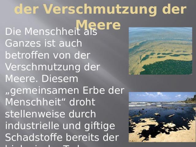 """der Verschmutzung der Meere Die Menschheit als Ganzes ist auch betroffen von der Verschmutzung der Meere. Diesem """"gemeinsamen Erbe der Menschheit"""" droht stellenweise durch industrielle und giftige Schadstoffe bereits der biologische Tod."""