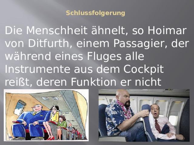 Schlussfolgerung   Die Menschheit ähnelt, so Hoimar von Ditfurth, einem Passagier, der während eines Fluges alle Instrumente aus dem Cockpit reißt, deren Funktion er nicht erkennen kann.