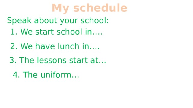 My schedule Speak about your school: 1. We start school in…. 2. We have lunch in…. 3. The lessons start at… 4. The uniform…