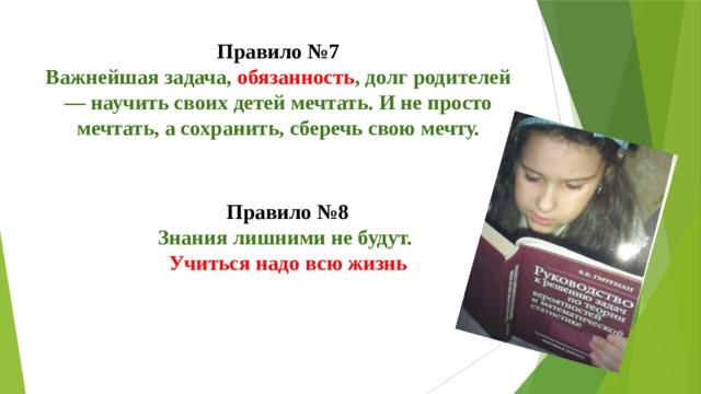 Правило №7  Важнейшая задача, обязанность , долг родителей — научить своих детей мечтать. И не просто мечтать, а сохранить, сберечь свою мечту. Правило №8  Знания лишними не будут.  Учиться надо всю жизнь