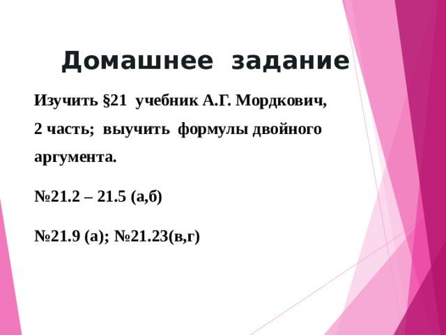 Домашнее задание Изучить §21 учебник А.Г. Мордкович, 2 часть; выучить формулы двойного аргумента. № 21.2 – 21.5 (а,б) № 21.9 (а); №21.23(в,г)