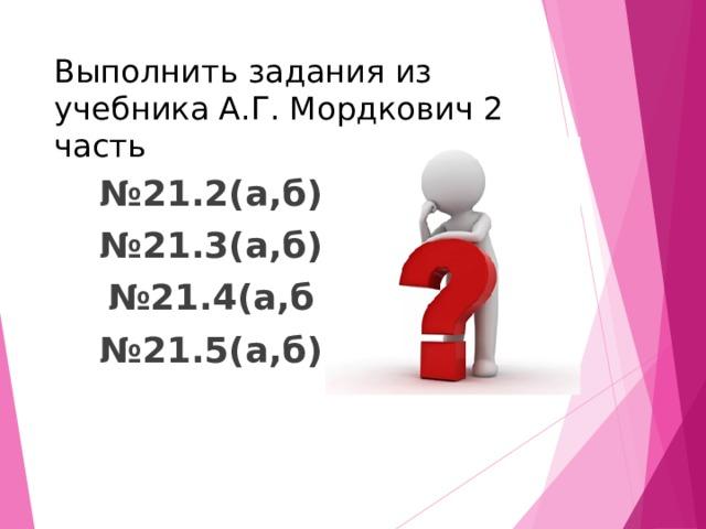 Выполнить задания из учебника А.Г. Мордкович 2 часть № 21.2(а,б) № 21.3(а,б) № 21.4(а,б № 21.5(а,б)