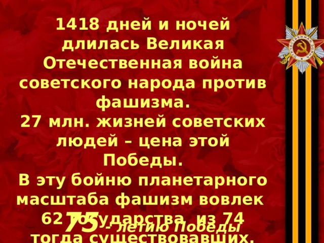 1418 дней и ночей длилась Великая Отечественная война советского народа против фашизма. 27 млн. жизней советских людей – цена этой Победы. В эту бойню планетарного масштаба фашизм вовлек 62 государства из 74 тогда существовавших. 75 - летию Победы посвящается