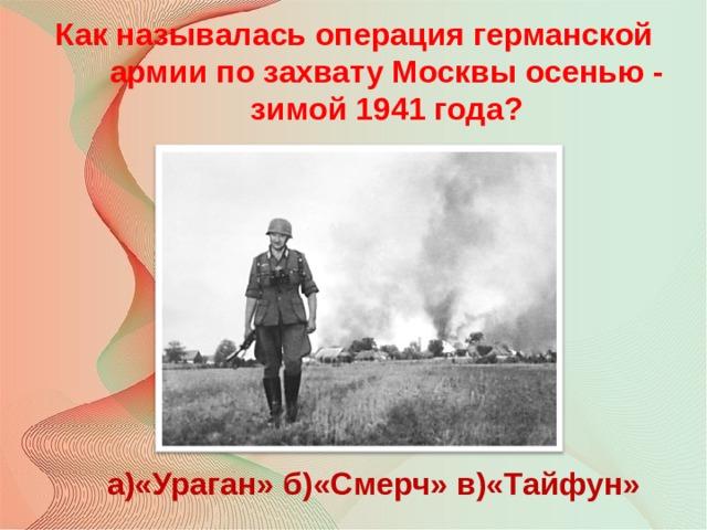 Как называлась операция германской армии по захвату Москвы осенью - зимой 1941 года? а)«Ураган» б)«Смерч» в)«Тайфун»