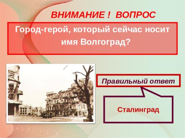 Сталинград ВНИМАНИЕ ! ВОПРОС Город-герой, который сейчас носит имя Волгоград? Правильный ответ