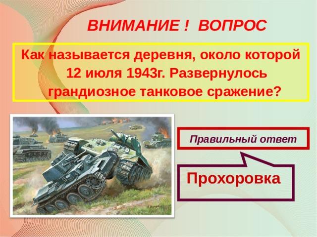 Прохоровка ВНИМАНИЕ ! ВОПРОС Как называется деревня, около которой 12 июля 1943г. Развернулось грандиозное танковое сражение? Правильный ответ