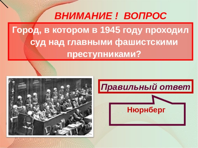 Нюрнберг ВНИМАНИЕ ! ВОПРОС Город, в котором в 1945 году проходил суд над главными фашистскими преступниками?  Правильный ответ