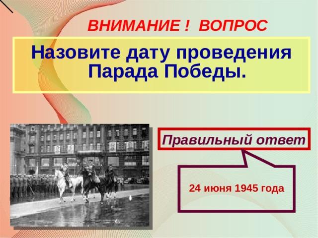 24 июня 1945 года ВНИМАНИЕ ! ВОПРОС Назовите дату проведения Парада Победы. Правильный ответ