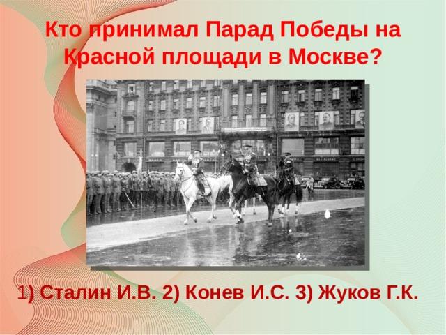 Кто принимал Парад Победы на Красной площади в Москве? 1 ) Сталин И.В. 2) Конев И.С. 3) Жуков Г.К.