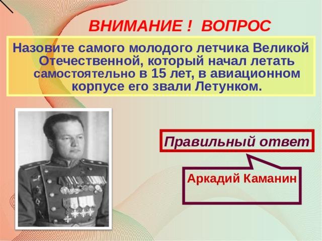 Аркадий Каманин ВНИМАНИЕ ! ВОПРОС Назовите самого молодого летчика Великой Отечественной, который начал летать самостоятельно в 15 лет, в авиационном корпусе его звали Летунком. Правильный ответ