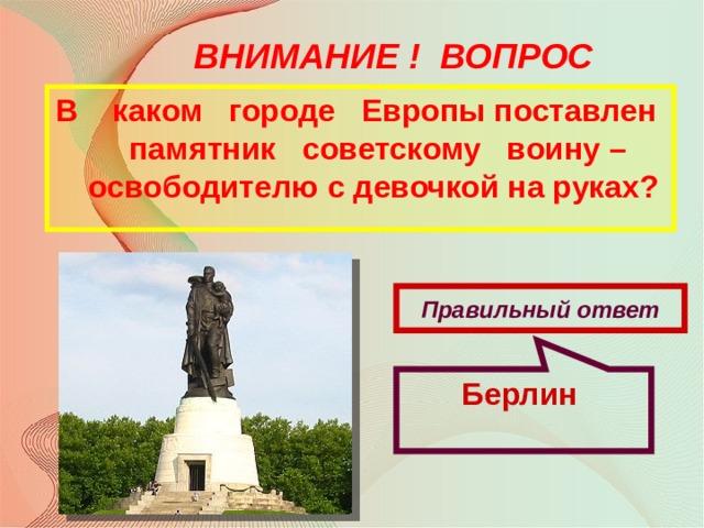 Берлин ВНИМАНИЕ ! ВОПРОС В каком городе Европы поставлен памятник советскому воину – освободителю с девочкой на руках? Правильный ответ