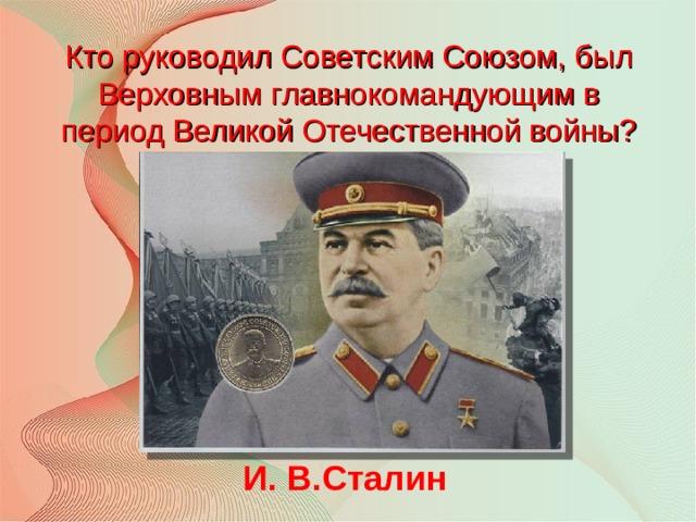 Кто руководил Советским Союзом, был Верховным главнокомандующим в период Великой Отечественной войны? И. В.Сталин