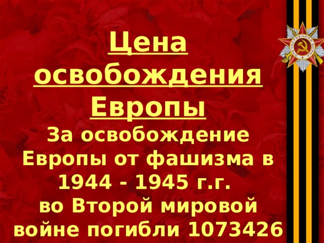 Цена освобождения Европы За освобождение Европы от фашизма в 1944 - 1945 г.г. во Второй мировой войне погибли 1073426 солдат и офицеров Красной Армии.
