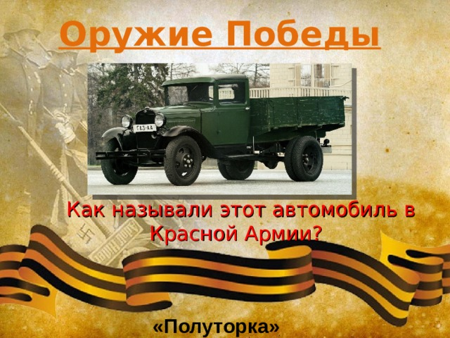 Оружие Победы  Как называли этот автомобиль в Красной Армии? «Полуторка»