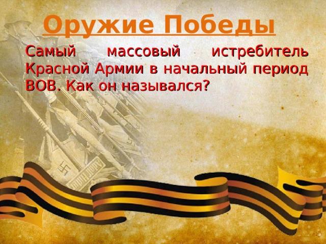 Оружие Победы Самый массовый истребитель Красной Армии в начальный период ВОВ. Как он назывался?