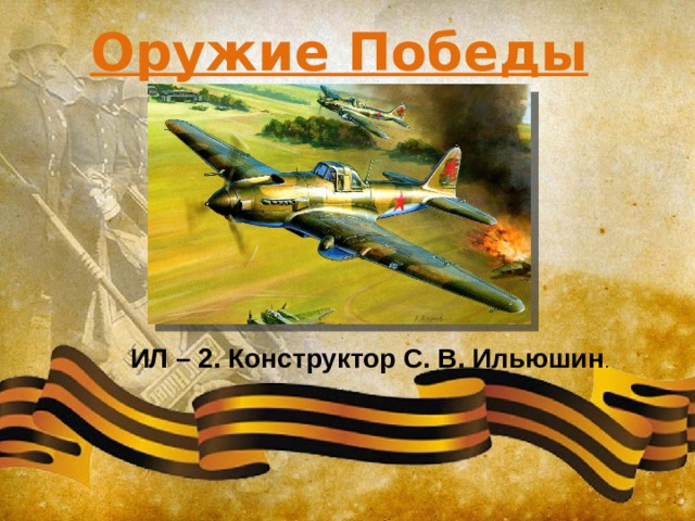Оружие Победы ИЛ – 2. Конструктор С. В. Ильюшин .