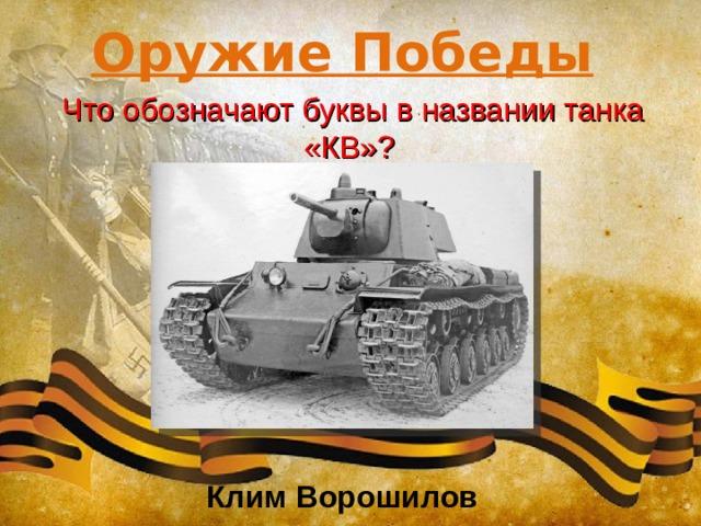 Оружие Победы Что обозначают буквы в названии танка «КВ»? Клим Ворошилов