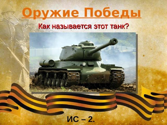 Оружие Победы Как называется этот танк? ИС – 2.