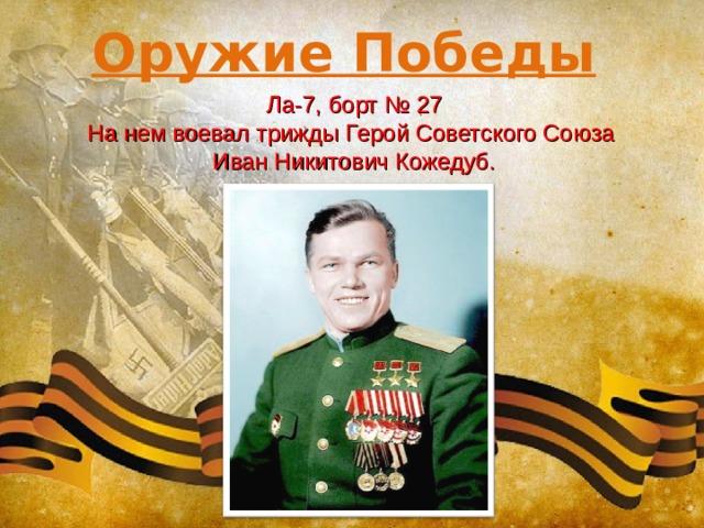 Оружие Победы Ла-7, борт № 27 На нем воевал трижды Герой Советского Союза Иван Никитович Кожедуб.