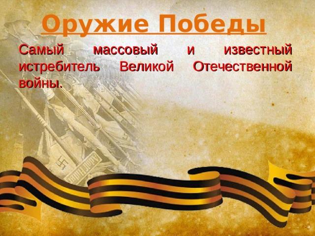 Оружие Победы Самый массовый и известный истребитель Великой Отечественной войны.