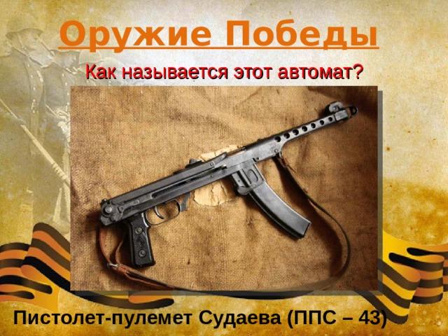 Оружие Победы Как называется этот автомат? Пистолет-пулемет Судаева (ППС – 43)