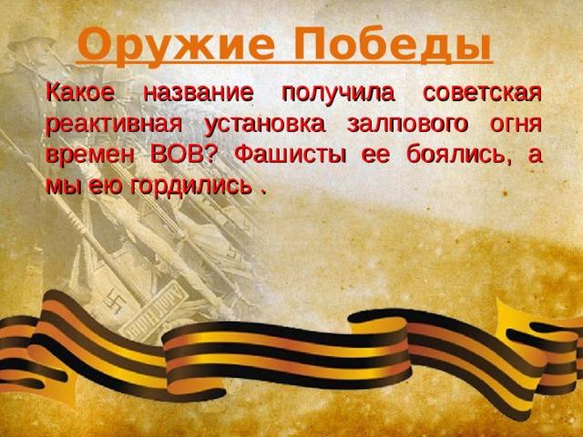 Оружие Победы Какое название получила советская реактивная установка залпового огня времен ВОВ? Фашисты ее боялись, а мы ею гордились .