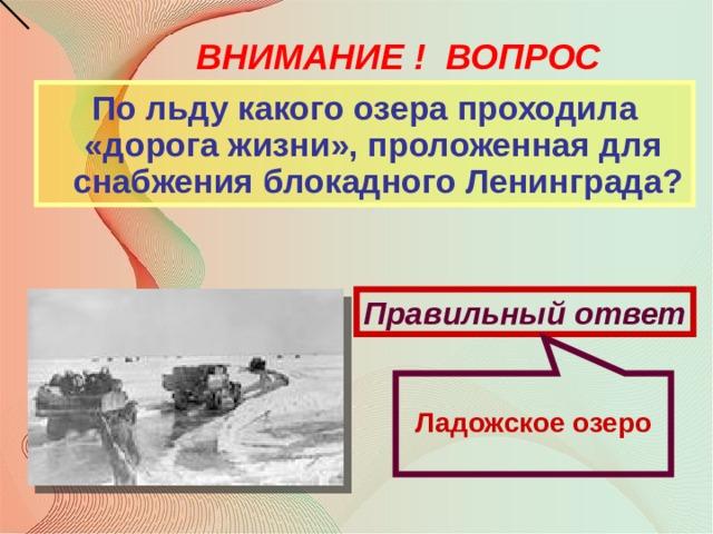 Ладожское озеро ВНИМАНИЕ ! ВОПРОС По льду какого озера проходила «дорога жизни», проложенная для снабжения блокадного Ленинграда? Правильный ответ