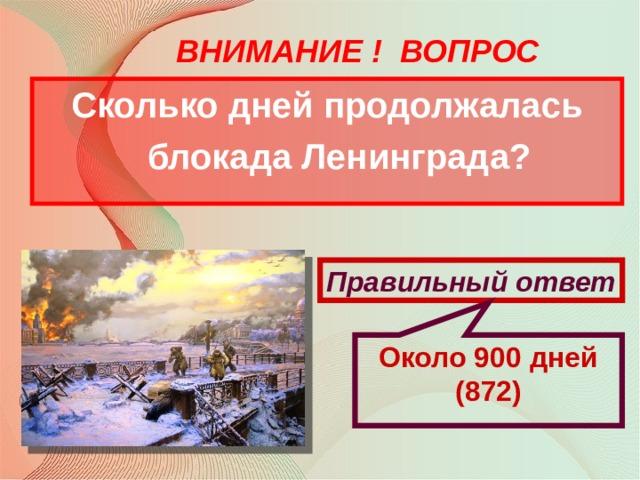 Около 900 дней (872) ВНИМАНИЕ ! ВОПРОС Сколько дней продолжалась блокада Ленинграда? Правильный ответ