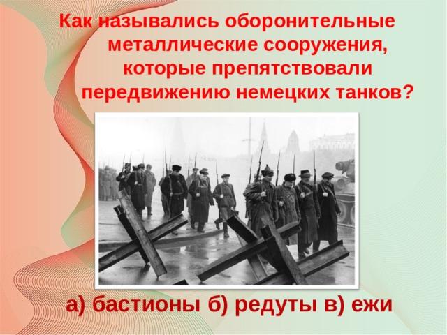 Как назывались оборонительные металлические сооружения, которые препятствовали передвижению немецких танков? а) бастионы б) редуты в) ежи