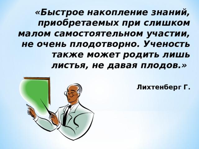 «Быстрое накопление знаний, приобретаемых при слишком малом самостоятельном участии, не очень плодотворно. Ученость также может родить лишь листья, не давая плодов.»    Лихтенберг Г.