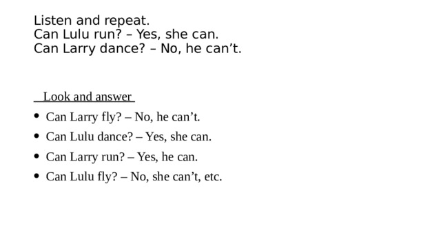 Listen and repeat.  Can Lulu run? – Yes, she can.  Can Larry dance? – No, he can't.     Look and answer